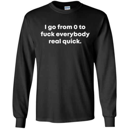 I go from o to fuck everybody real quick shirt, hoodie
