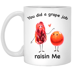 You did a grape job raisin me mug