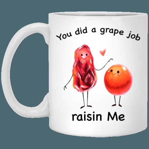 You did a grape job raisin me mug