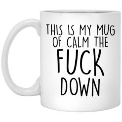This is my mug of calm the fuck down mug