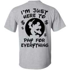 I'm Just Here To Pay For Everything shirt back side