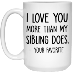 I love you more than my sibling does your favorite mug