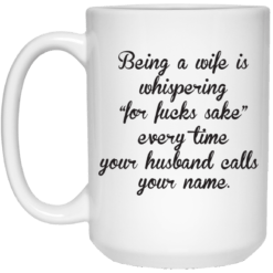 Being a wife is whispering for fucks sake mug