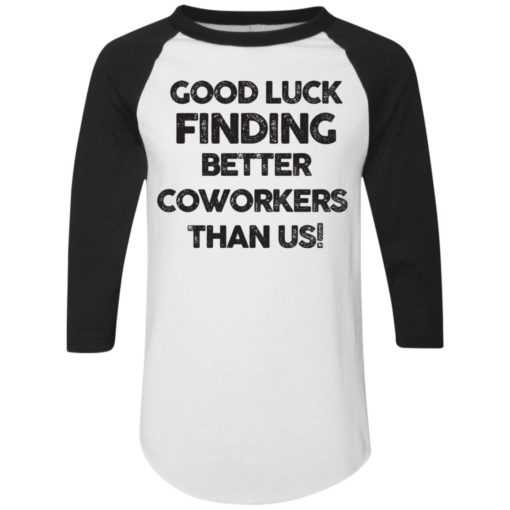 Good luck finding better coworkers than us shirt