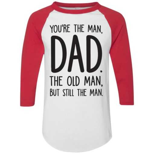 You're the man Dad the old man but still the man shirt