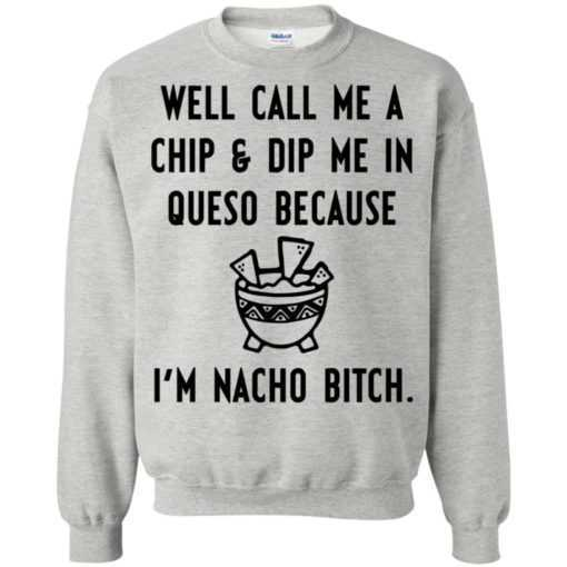 Well call me a chip & dip me in queso because I'm nacho bitch