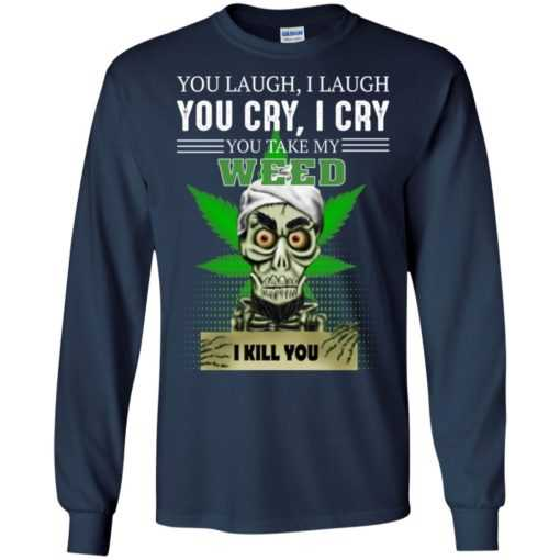 You laugh I laugh you cry I cry you take my weed I kill