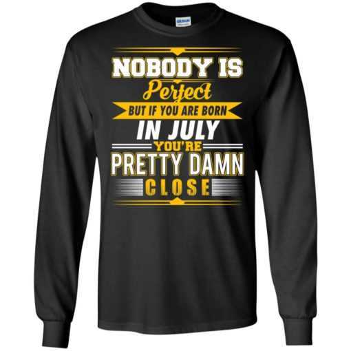 Nobody is perfect but if you are born in July you a pretty damn close shirt