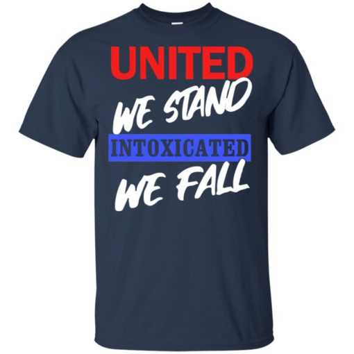 United we stand intoxicated we fall shirt