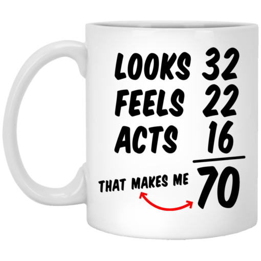 Looks 32 feels 22 acts 16 that makes me 70 mug