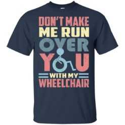 don't make me run over you with my wheelchair shirt