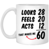 Looks 28 feels 20 acts 12 that makes me 60 mug
