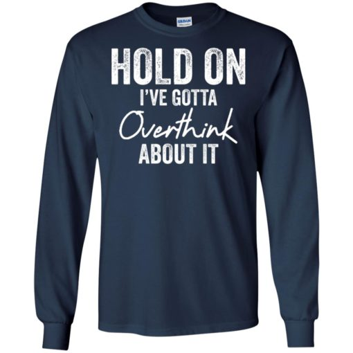 Hold on I've gotta overthink about it shirt