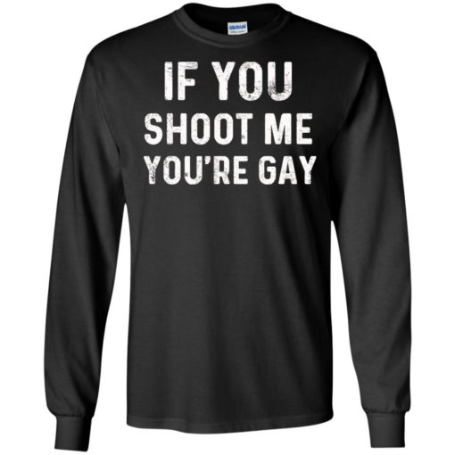 If you shoot me you're gay