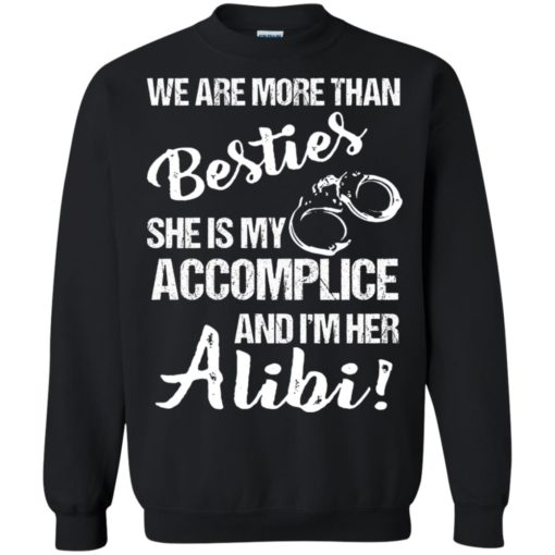 We are more than Besties she is my accomplice and I'm her Alibi