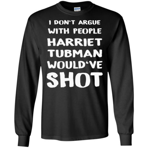 I don't argue with people Harriet Tubman would've shot shirt