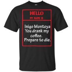 Hello my name is Inigo Montoya You drank my coffee Prepare to die
